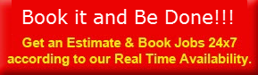 Book it and be done!! Get an Estimate & Book jobs 24x7 according to our Real Time Availability.